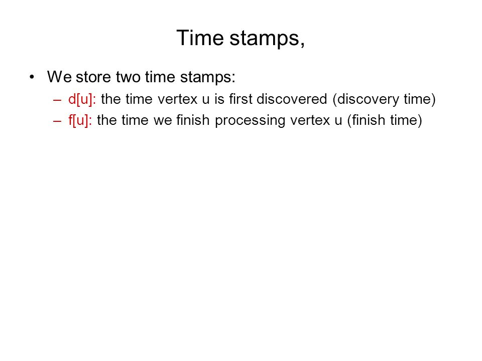 Time stamps, We store two time stamps: –d[u]: the time vertex u is first discovered (discovery time) –f[u]: the time we finish processing vertex u (finish time)