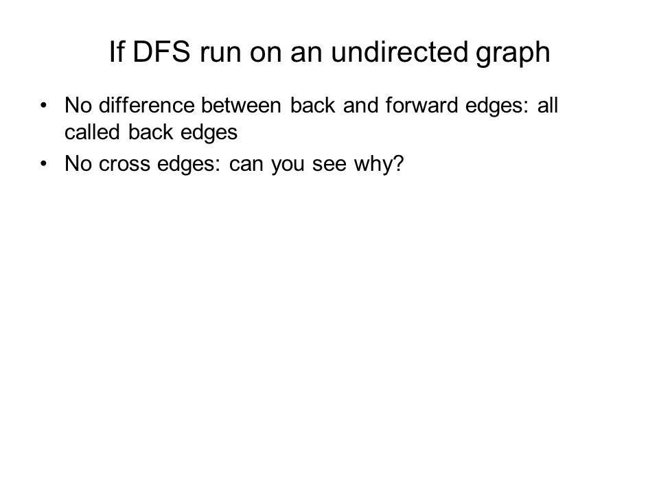 If DFS run on an undirected graph No difference between back and forward edges: all called back edges No cross edges: can you see why