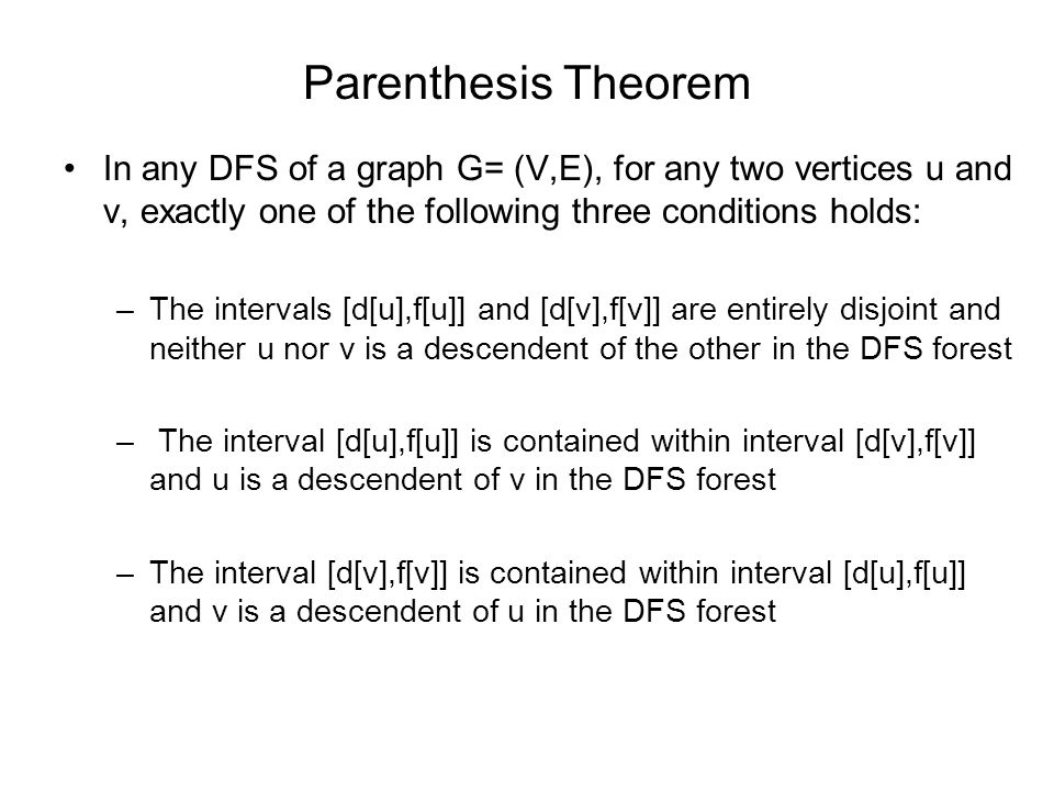 Parenthesis Theorem In any DFS of a graph G= (V,E), for any two vertices u and v, exactly one of the following three conditions holds: –The intervals [d[u],f[u]] and [d[v],f[v]] are entirely disjoint and neither u nor v is a descendent of the other in the DFS forest – The interval [d[u],f[u]] is contained within interval [d[v],f[v]] and u is a descendent of v in the DFS forest –The interval [d[v],f[v]] is contained within interval [d[u],f[u]] and v is a descendent of u in the DFS forest