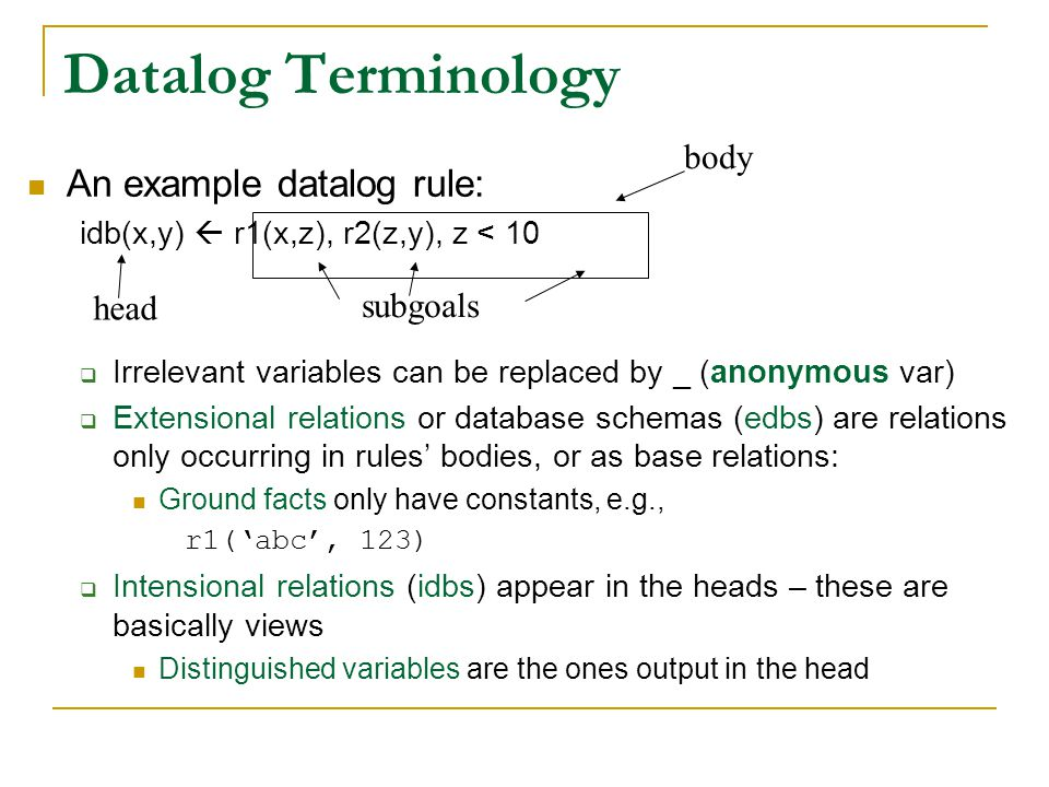 Datalog Terminology An example datalog rule: idb(x,y)  r1(x,z), r2(z,y), z < 10  Irrelevant variables can be replaced by _ (anonymous var)  Extensi