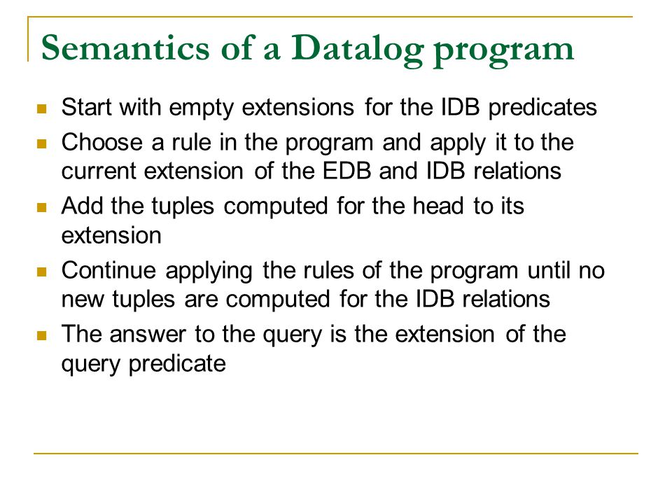 Semantics of a Datalog program Start with empty extensions for the IDB predicates Choose a rule in the program and apply it to the current extension o