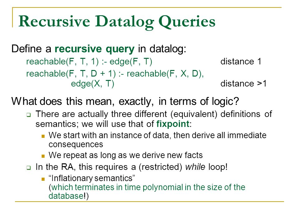 Recursive Datalog Queries Define a recursive query in datalog: reachable(F, T, 1) :- edge(F, T)distance 1 reachable(F, T, D + 1) :- reachable(F, X, D), edge(X, T)distance >1 What does this mean, exactly, in terms of logic.