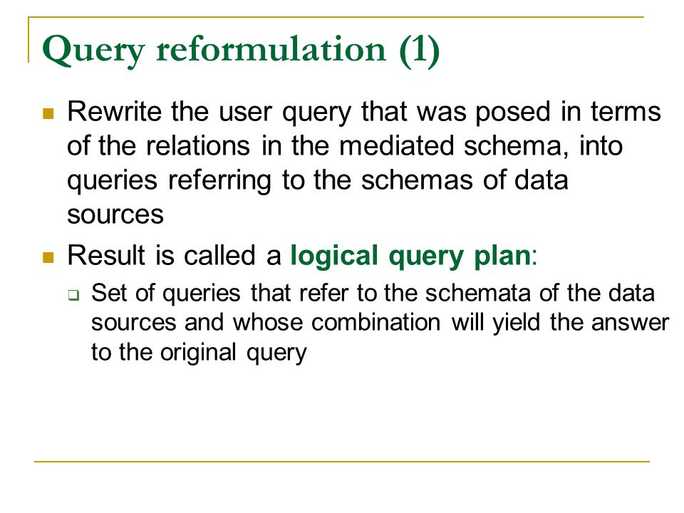 Query reformulation (1) Rewrite the user query that was posed in terms of the relations in the mediated schema, into queries referring to the schemas