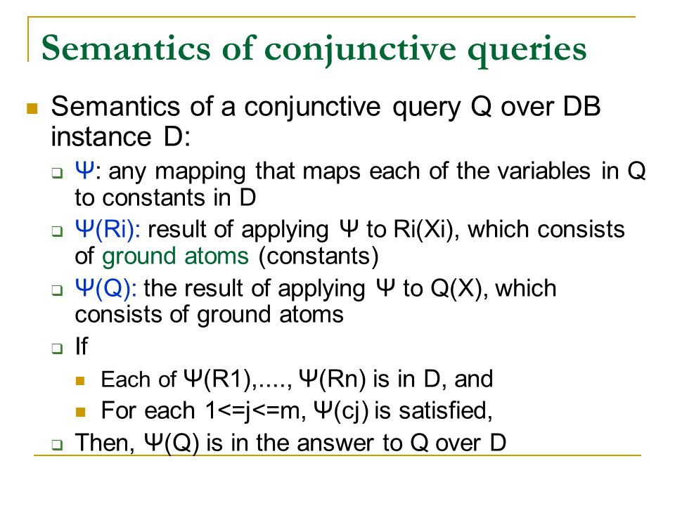 Semantics of conjunctive queries Semantics of a conjunctive query Q over DB instance D:  Ψ: any mapping that maps each of the variables in Q to const
