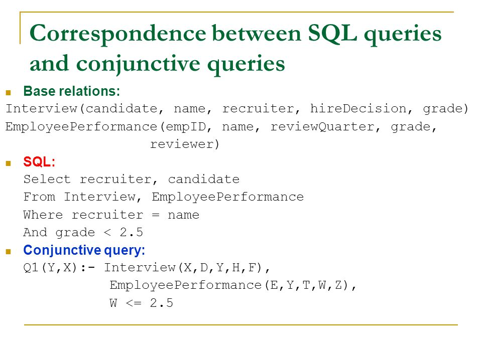 Correspondence between SQL queries and conjunctive queries Base relations: Interview(candidate, name, recruiter, hireDecision, grade) EmployeePerforma