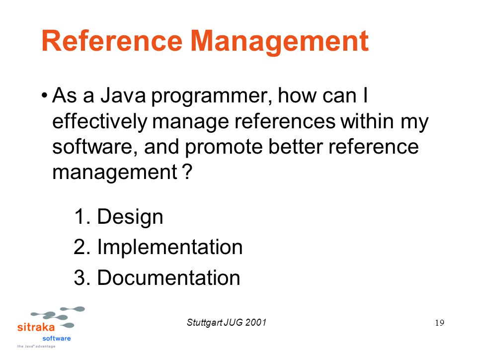 Stuttgart JUG 200119 Reference Management As a Java programmer, how can I effectively manage references within my software, and promote better reference management .