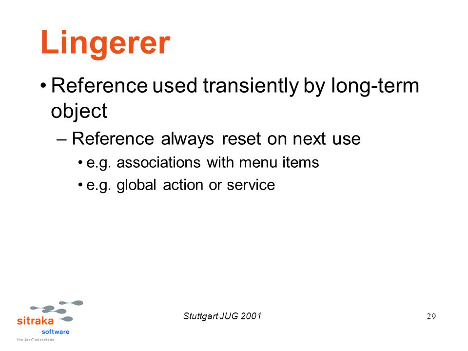 Stuttgart JUG 200129 Lingerer Reference used transiently by long-term object –Reference always reset on next use e.g.