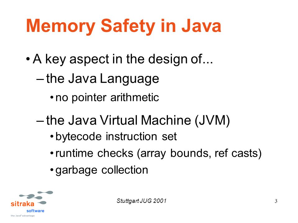 Stuttgart JUG 20014 Memory Safety in Java Eliminated many memory-related problems –Buffer overruns –De-referencing stale pointers –Memory leaks However Java programs can exhibit the macro-level symptoms of traditional memory leaks –Process size seemingly grows without bounds