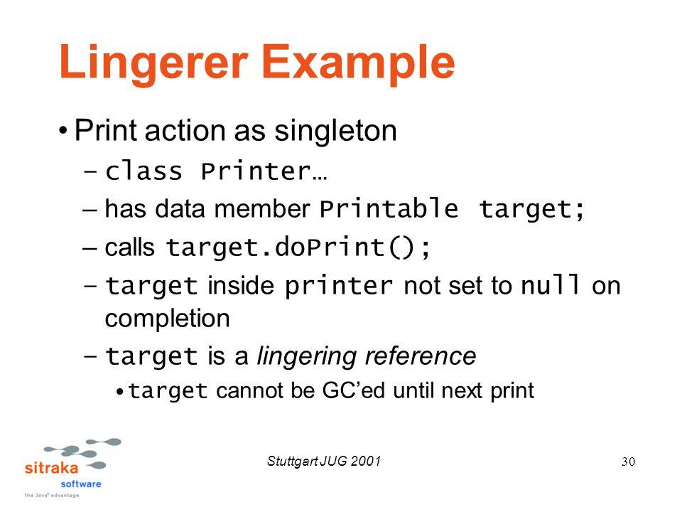 Stuttgart JUG 200130 Lingerer Example Print action as singleton –class Printer… –has data member Printable target; –calls target.doPrint(); –target inside printer not set to null on completion –target is a lingering reference target cannot be GC'ed until next print