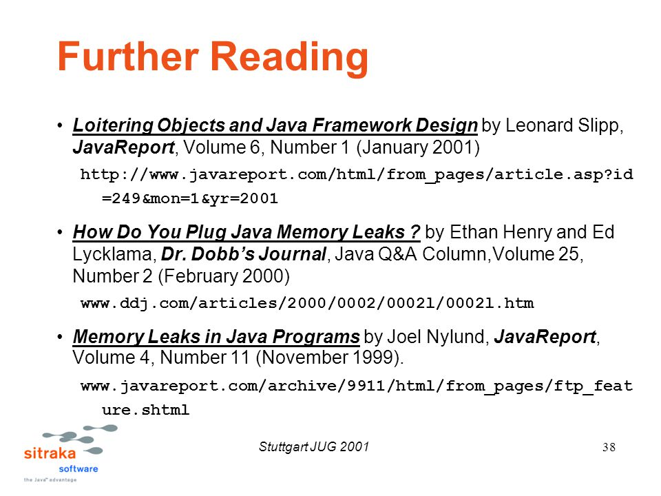 Stuttgart JUG 200138 Further Reading Loitering Objects and Java Framework Design by Leonard Slipp, JavaReport, Volume 6, Number 1 (January 2001) http://www.javareport.com/html/from_pages/article.asp id =249&mon=1&yr=2001 How Do You Plug Java Memory Leaks .