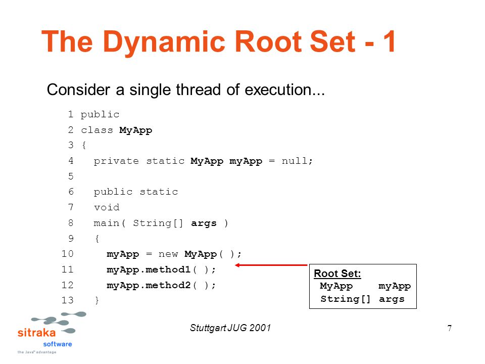 Stuttgart JUG 20017 The Dynamic Root Set - 1 1 public 2 class MyApp 3 { 4 private static MyApp myApp = null; 5 6 public static 7 void 8 main( String[] args ) 9 { 10 myApp = new MyApp( ); 11 myApp.method1( ); 12 myApp.method2( ); 13 } Root Set: MyApp myApp String[] args Consider a single thread of execution...