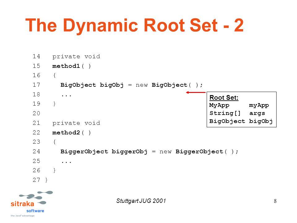 Stuttgart JUG 20019 The Dynamic Root Set - 3 1 public 2 class MyApp 3 { 4 private static MyApp myApp = null; 5 6 public static 7 void 8 main( String[] args ) 9 { 10 myApp = new MyApp( ); 11 myApp.method1( ); 12 myApp.method2( ); 13 } Root Set: MyApp myApp String[] args