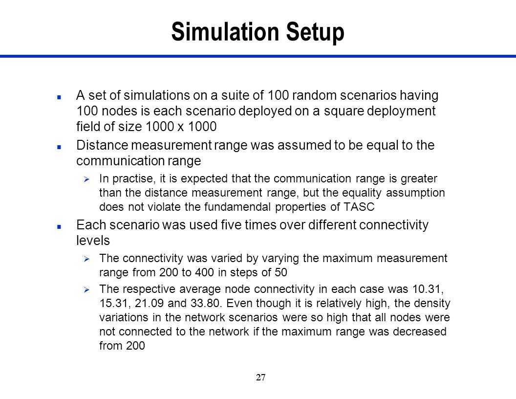 27 Simulation Setup n A set of simulations on a suite of 100 random scenarios having 100 nodes is each scenario deployed on a square deployment field