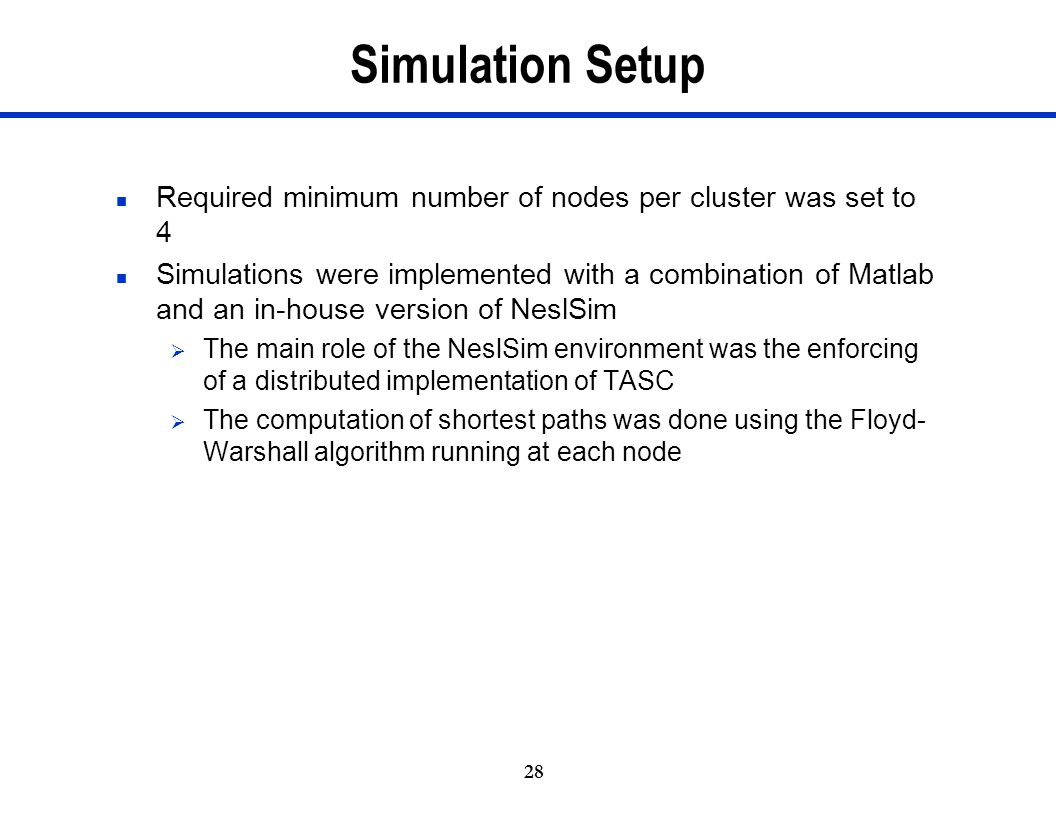 28 Simulation Setup n Required minimum number of nodes per cluster was set to 4 n Simulations were implemented with a combination of Matlab and an in-