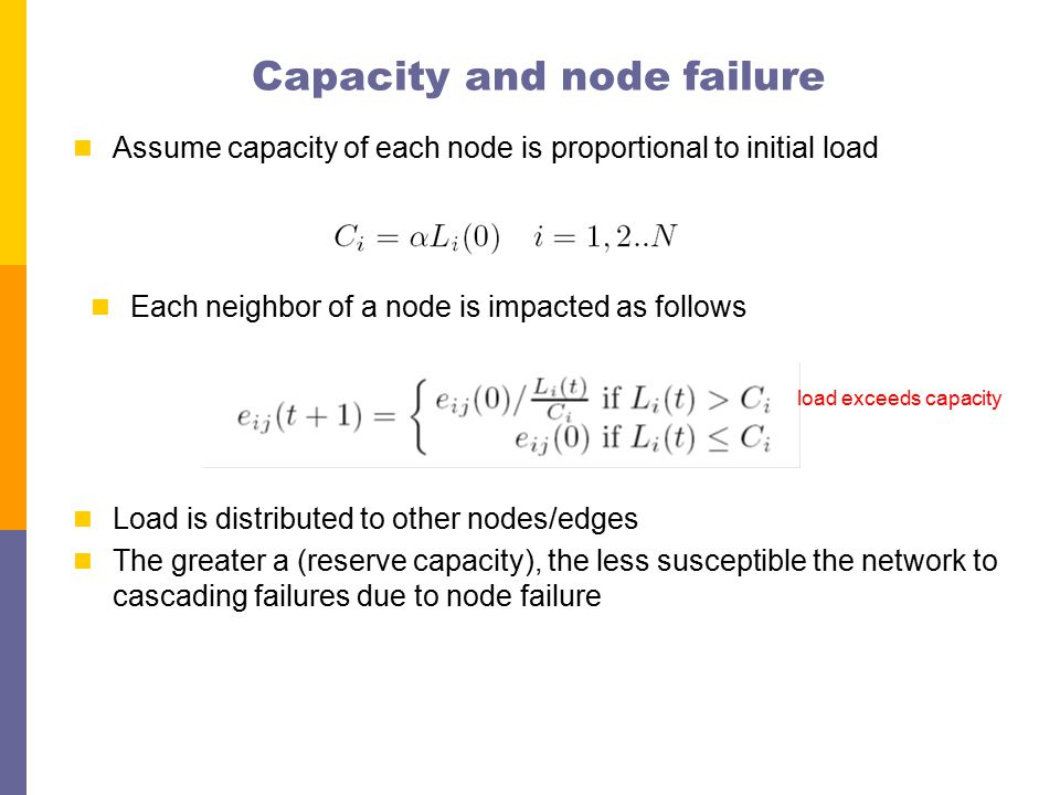 Capacity and node failure Assume capacity of each node is proportional to initial load Each neighbor of a node is impacted as follows load exceeds capacity Load is distributed to other nodes/edges The greater a (reserve capacity), the less susceptible the network to cascading failures due to node failure