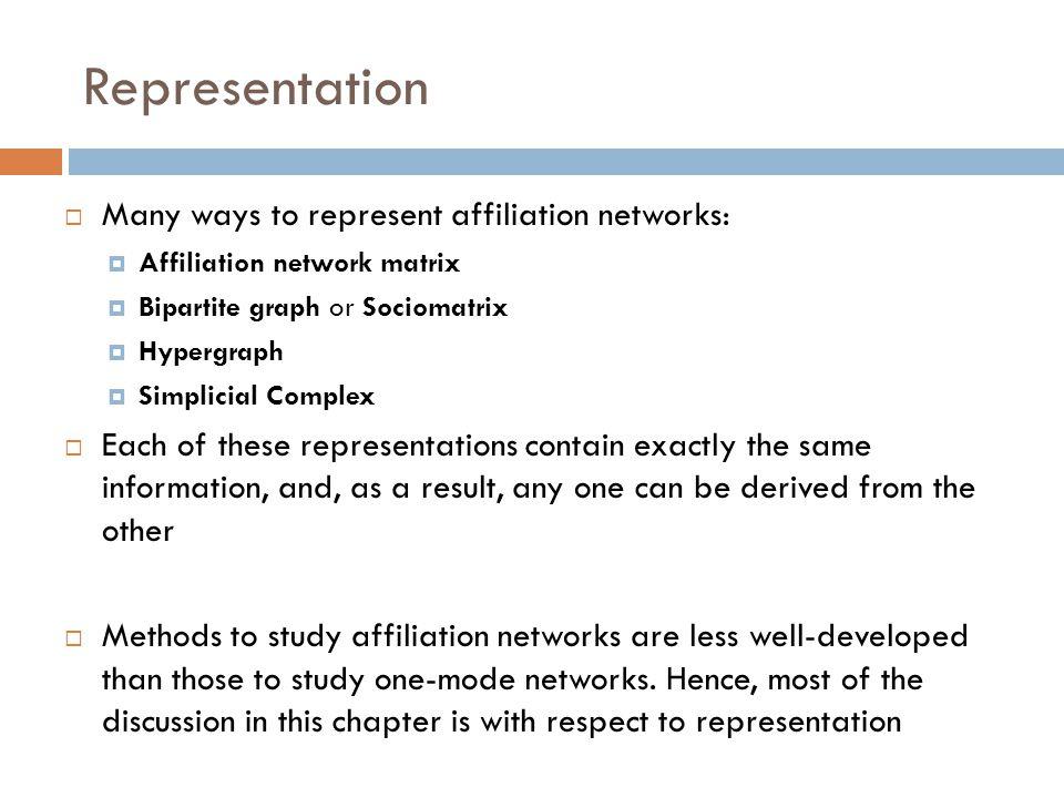  Many ways to represent affiliation networks:  Affiliation network matrix  Bipartite graph or Sociomatrix  Hypergraph  Simplicial Complex  Each