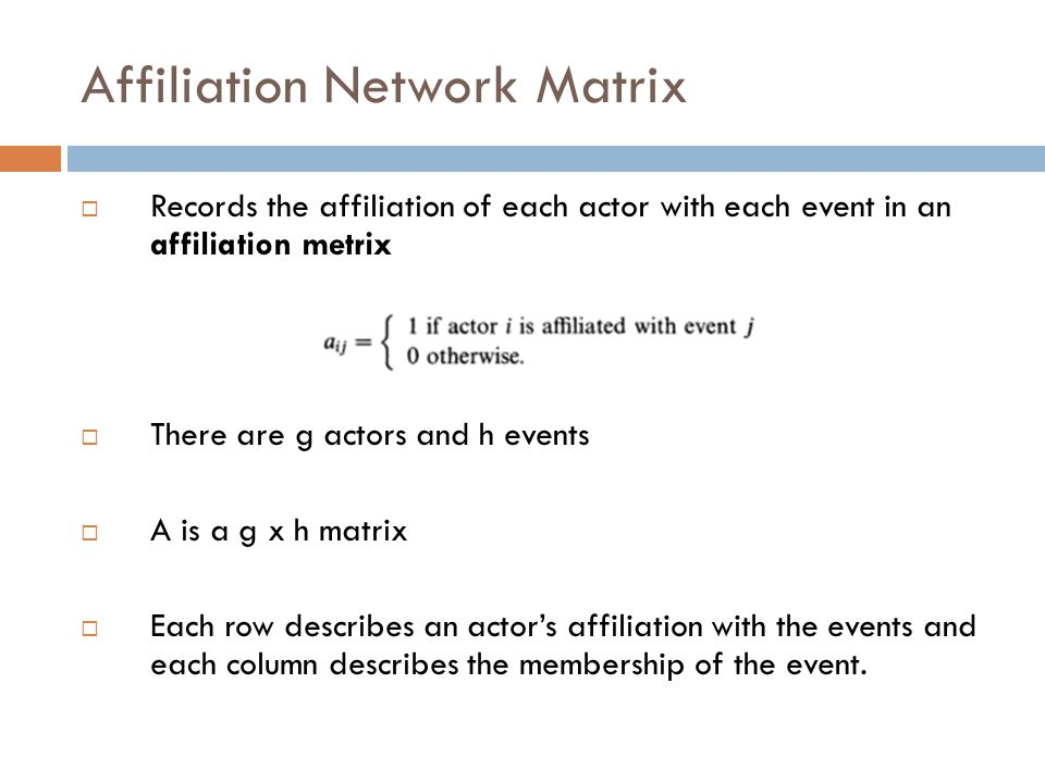 Affiliation Network Matrix  Records the affiliation of each actor with each event in an affiliation metrix  There are g actors and h events  A is a g x h matrix  Each row describes an actor's affiliation with the events and each column describes the membership of the event.