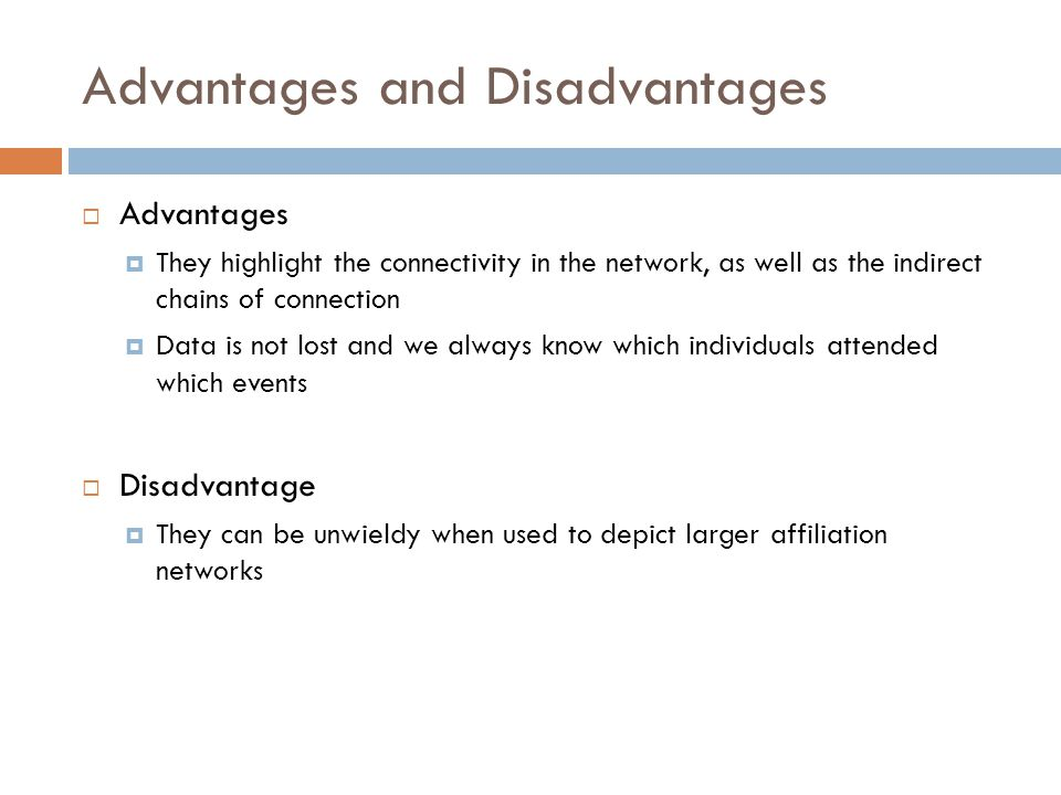 Advantages and Disadvantages  Advantages  They highlight the connectivity in the network, as well as the indirect chains of connection  Data is not lost and we always know which individuals attended which events  Disadvantage  They can be unwieldy when used to depict larger affiliation networks
