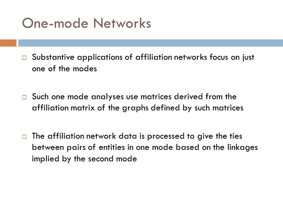 One-mode Networks  Substantive applications of affiliation networks focus on just one of the modes  Such one mode analyses use matrices derived from the affiliation matrix of the graphs defined by such matrices  The affiliation network data is processed to give the ties between pairs of entities in one mode based on the linkages implied by the second mode