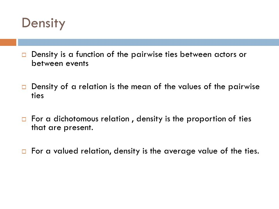 Density  Density is a function of the pairwise ties between actors or between events  Density of a relation is the mean of the values of the pairwis