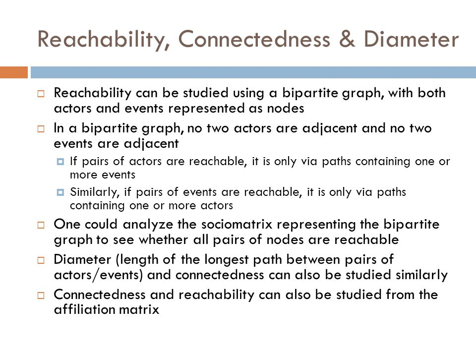 Reachability, Connectedness & Diameter  Reachability can be studied using a bipartite graph, with both actors and events represented as nodes  In a bipartite graph, no two actors are adjacent and no two events are adjacent  If pairs of actors are reachable, it is only via paths containing one or more events  Similarly, if pairs of events are reachable, it is only via paths containing one or more actors  One could analyze the sociomatrix representing the bipartite graph to see whether all pairs of nodes are reachable  Diameter (length of the longest path between pairs of actors/events) and connectedness can also be studied similarly  Connectedness and reachability can also be studied from the affiliation matrix
