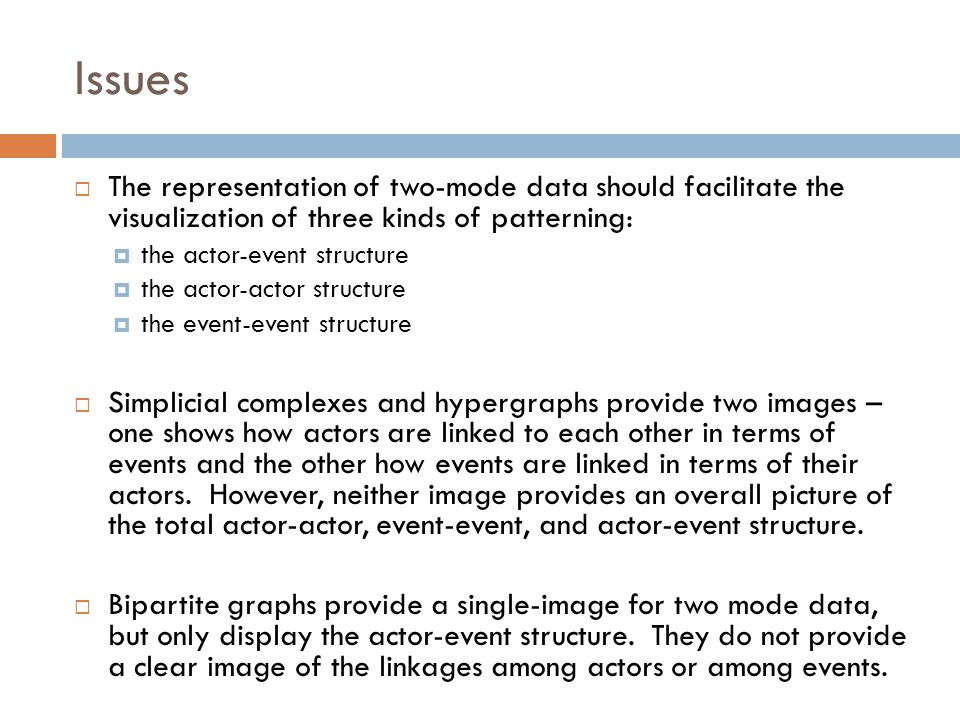 Issues  The representation of two-mode data should facilitate the visualization of three kinds of patterning:  the actor-event structure  the actor-actor structure  the event-event structure  Simplicial complexes and hypergraphs provide two images – one shows how actors are linked to each other in terms of events and the other how events are linked in terms of their actors.