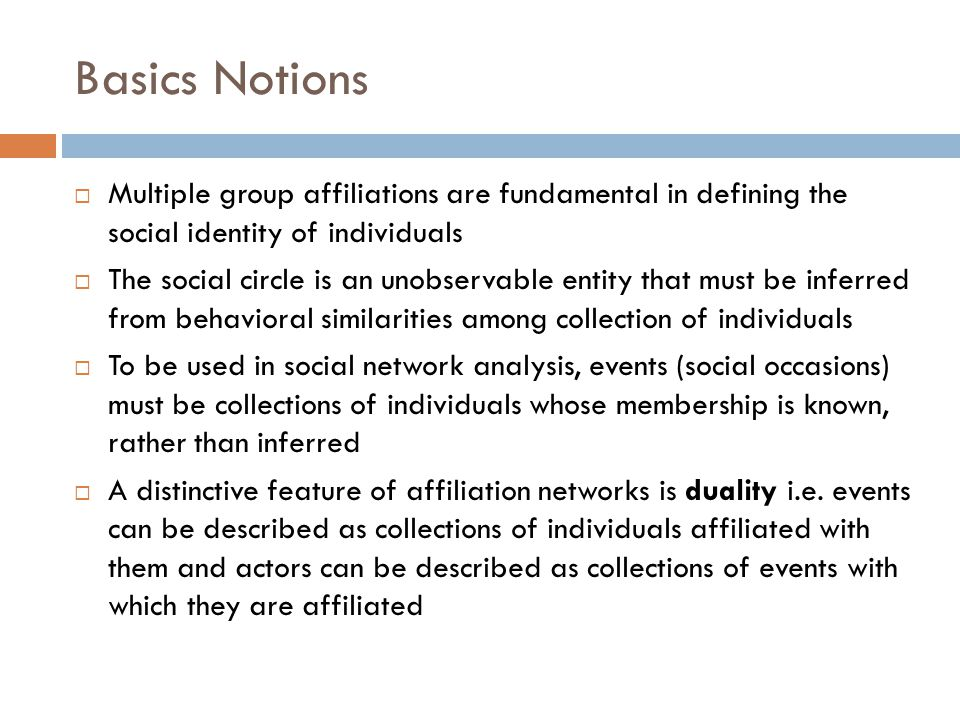Basics Notions  Multiple group affiliations are fundamental in defining the social identity of individuals  The social circle is an unobservable entity that must be inferred from behavioral similarities among collection of individuals  To be used in social network analysis, events (social occasions) must be collections of individuals whose membership is known, rather than inferred  A distinctive feature of affiliation networks is duality i.e.