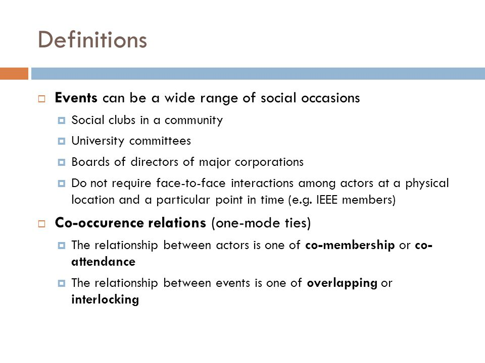 Definitions  Events can be a wide range of social occasions  Social clubs in a community  University committees  Boards of directors of major corporations  Do not require face-to-face interactions among actors at a physical location and a particular point in time (e.g.