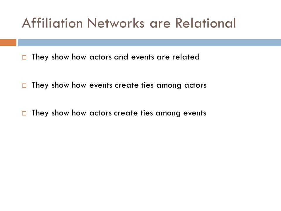 Affiliation Networks are Relational  They show how actors and events are related  They show how events create ties among actors  They show how actors create ties among events