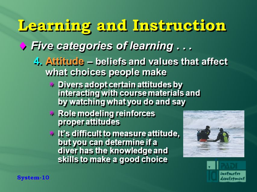System-10 Learning and Instruction  Five categories of learning... 4. Attitude – beliefs and values that affect what choices people make  Divers ado