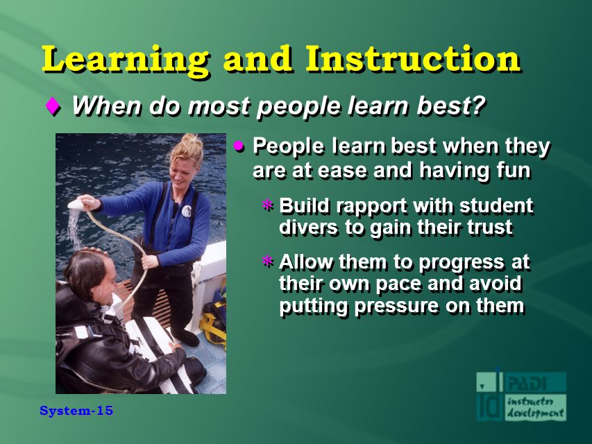 System-15 Learning and Instruction  When do most people learn best?  People learn best when they are at ease and having fun  Build rapport with stu