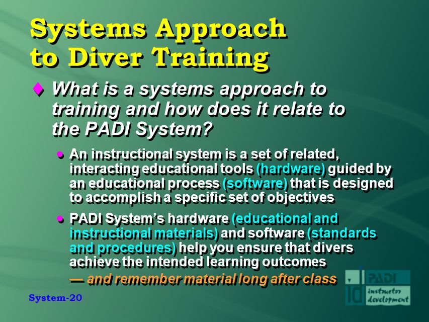 System-20 Systems Approach to Diver Training  What is a systems approach to training and how does it relate to the PADI System?  An instructional sy