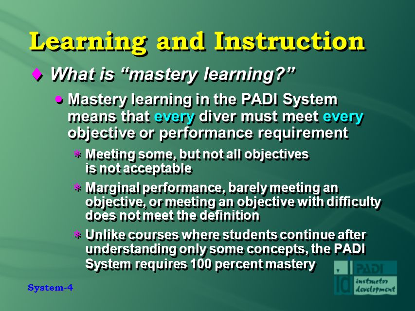 """System-4 Learning and Instruction  What is """"mastery learning?""""  Mastery learning in the PADI System means that every diver must meet every objective"""