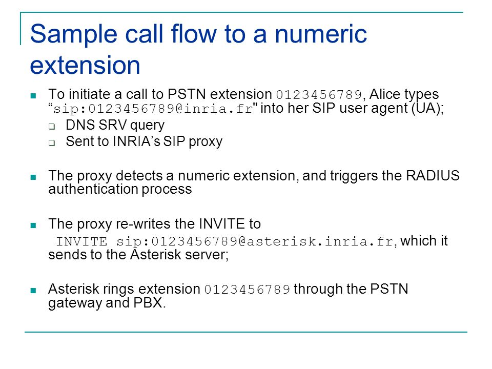 Sample call flow to a numeric extension To initiate a call to PSTN extension 0123456789, Alice types sip:0123456789@inria.fr into her SIP user agent (UA);  DNS SRV query  Sent to INRIA's SIP proxy The proxy detects a numeric extension, and triggers the RADIUS authentication process The proxy re-writes the INVITE to INVITE sip:0123456789@asterisk.inria.fr, which it sends to the Asterisk server; Asterisk rings extension 0123456789 through the PSTN gateway and PBX.