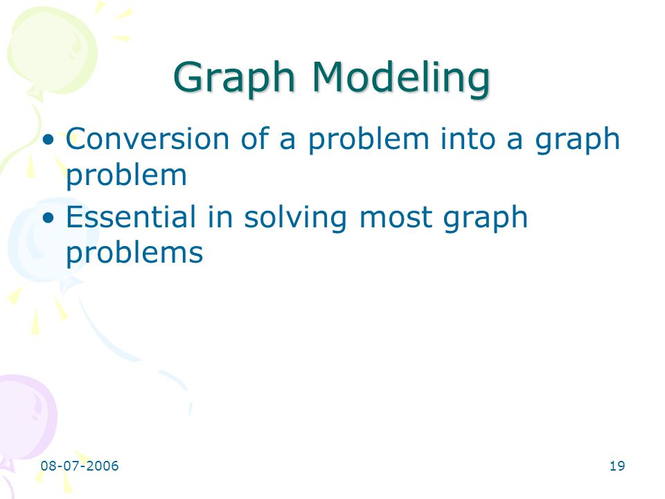 08-07-200620 Basics of graph modeling Identify the vertices and the edges Identify the objective of the problem State the objective in graph terms Implementation: –construct the graph from the input instance –run the suitable graph algorithms on the graph –convert the output to the required format (cx, 2004)