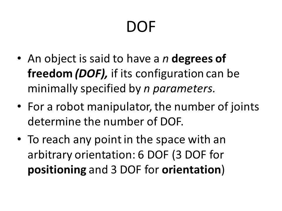 DOF An object is said to have a n degrees of freedom (DOF), if its configuration can be minimally specified by n parameters.