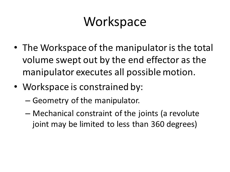 Workspace The Workspace of the manipulator is the total volume swept out by the end effector as the manipulator executes all possible motion.