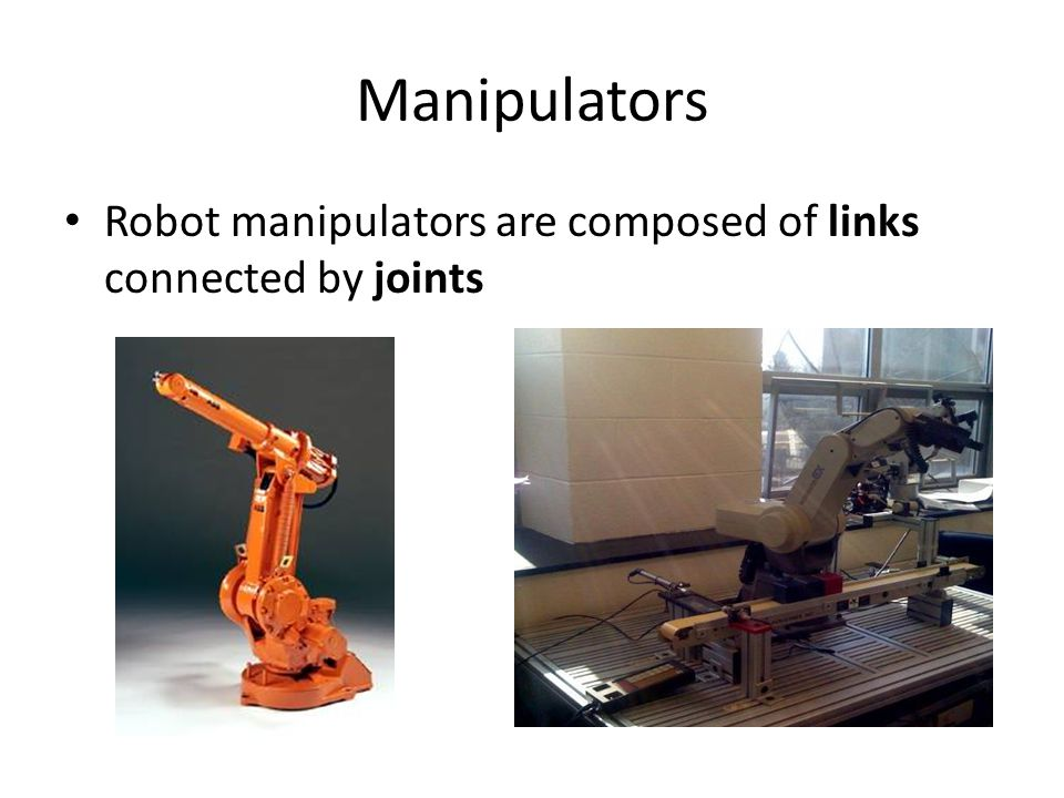 Manipulators Robot manipulators are composed of links connected by joints