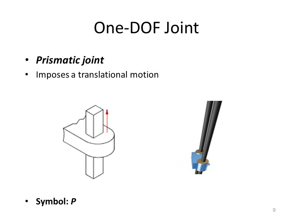 One-DOF Joint Prismatic joint Imposes a translational motion Symbol: P 9