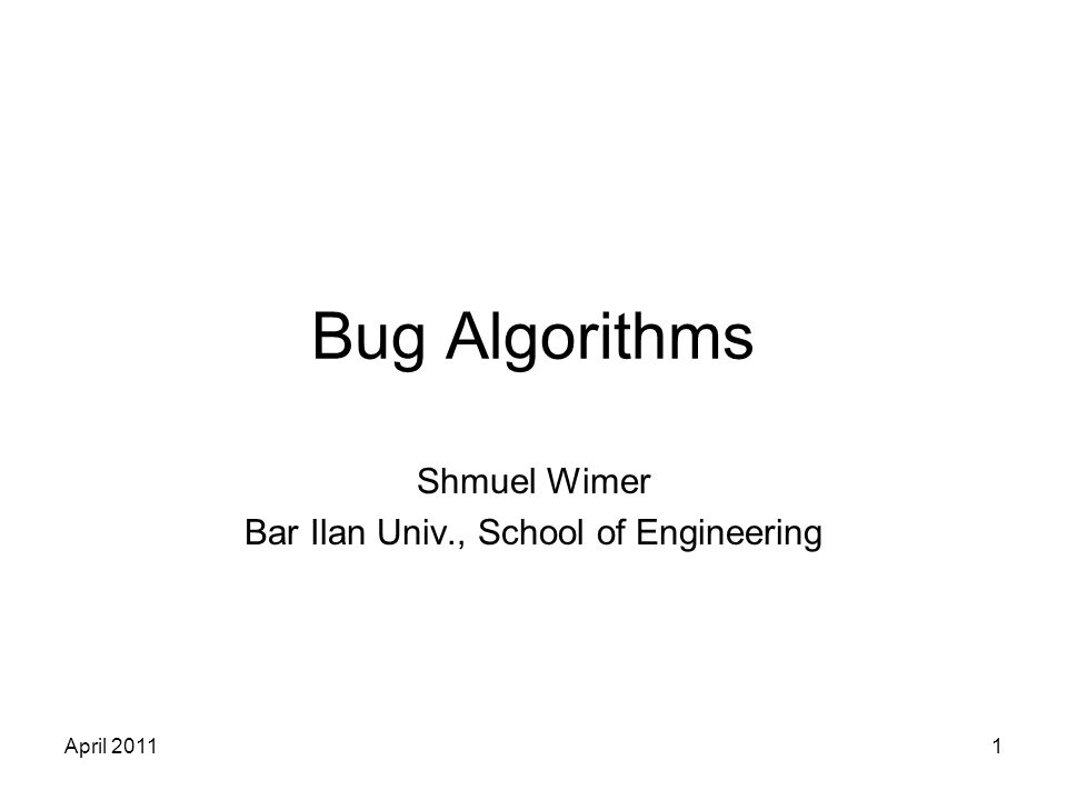 April 20111 Bug Algorithms Shmuel Wimer Bar Ilan Univ., School of Engineering