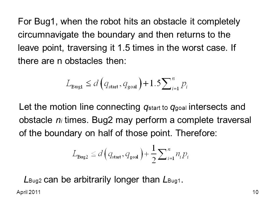 10 For Bug1, when the robot hits an obstacle it completely circumnavigate the boundary and then returns to the leave point, traversing it 1.5 times in