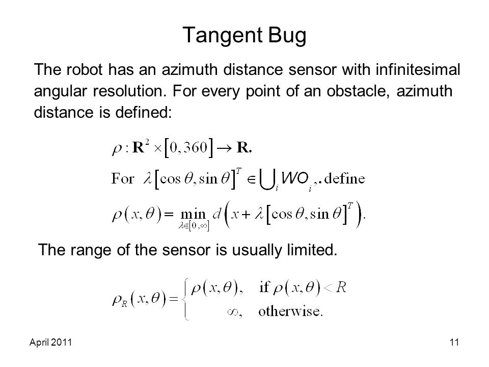 April 201111 Tangent Bug The robot has an azimuth distance sensor with infinitesimal angular resolution. For every point of an obstacle, azimuth dista