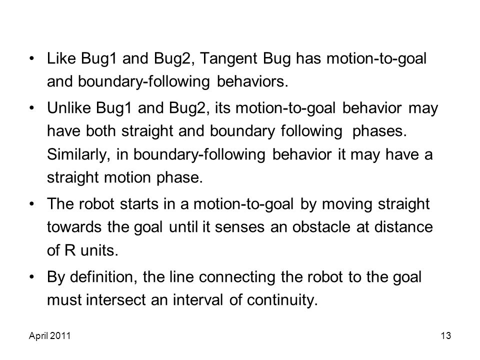 April 201113 Like Bug1 and Bug2, Tangent Bug has motion-to-goal and boundary-following behaviors. Unlike Bug1 and Bug2, its motion-to-goal behavior ma