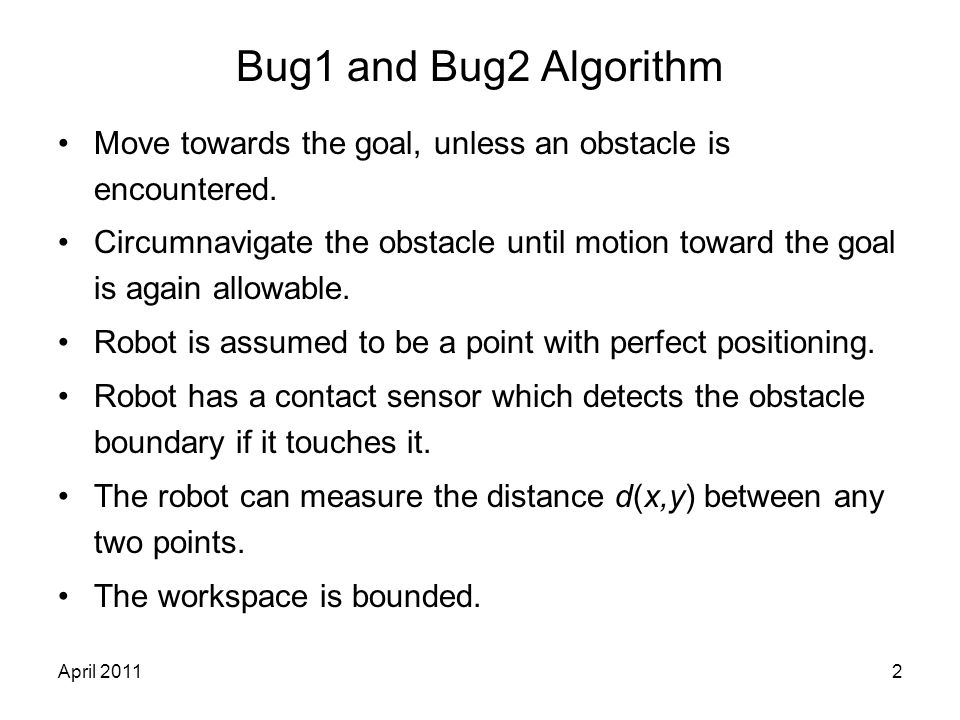 April 20112 Bug1 and Bug2 Algorithm Move towards the goal, unless an obstacle is encountered. Circumnavigate the obstacle until motion toward the goal