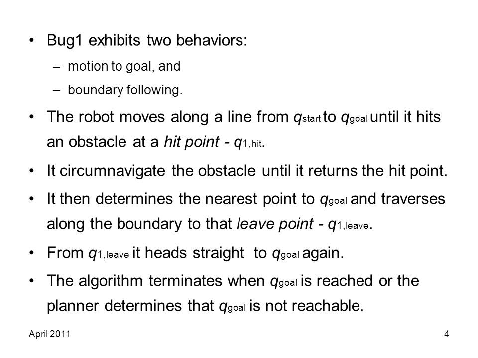 April 20114 Bug1 exhibits two behaviors: –motion to goal, and –boundary following. The robot moves along a line from q start to q goal until it hits a