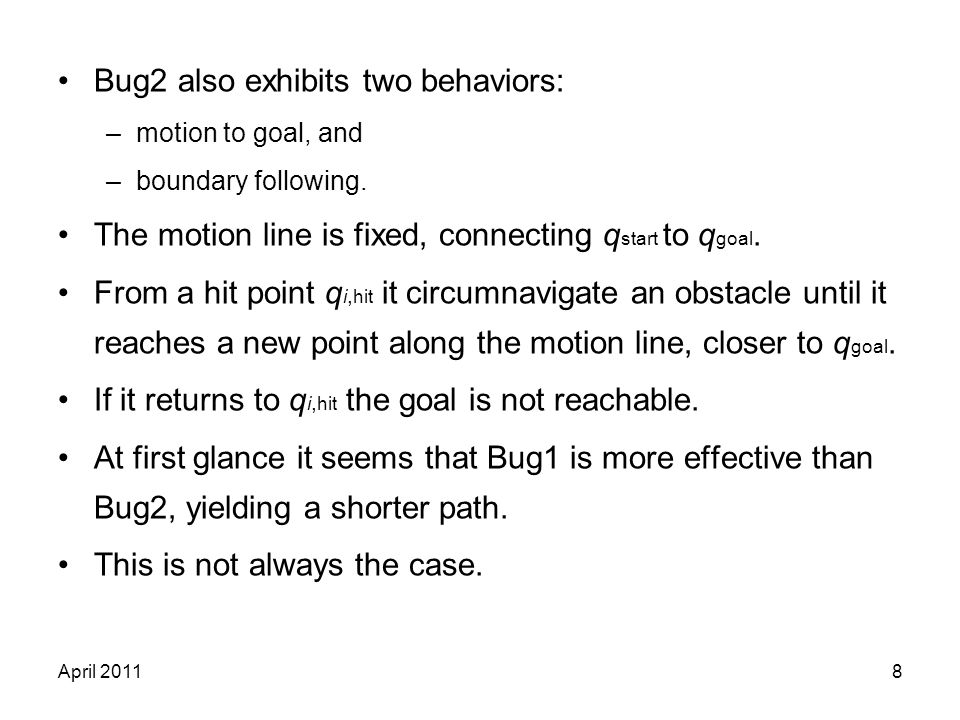 April 20118 Bug2 also exhibits two behaviors: –motion to goal, and –boundary following. The motion line is fixed, connecting q start to q goal. From a