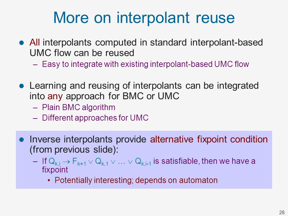 28 More on interpolant reuse All interpolants computed in standard interpolant-based UMC flow can be reused –Easy to integrate with existing interpola