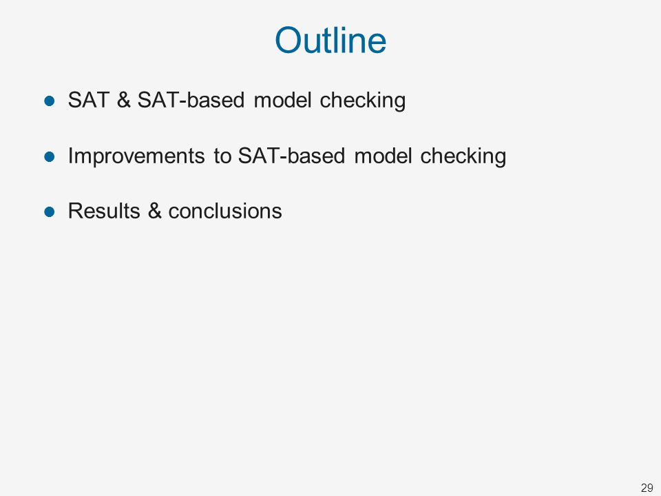 29 Outline SAT & SAT-based model checking Improvements to SAT-based model checking Results & conclusions
