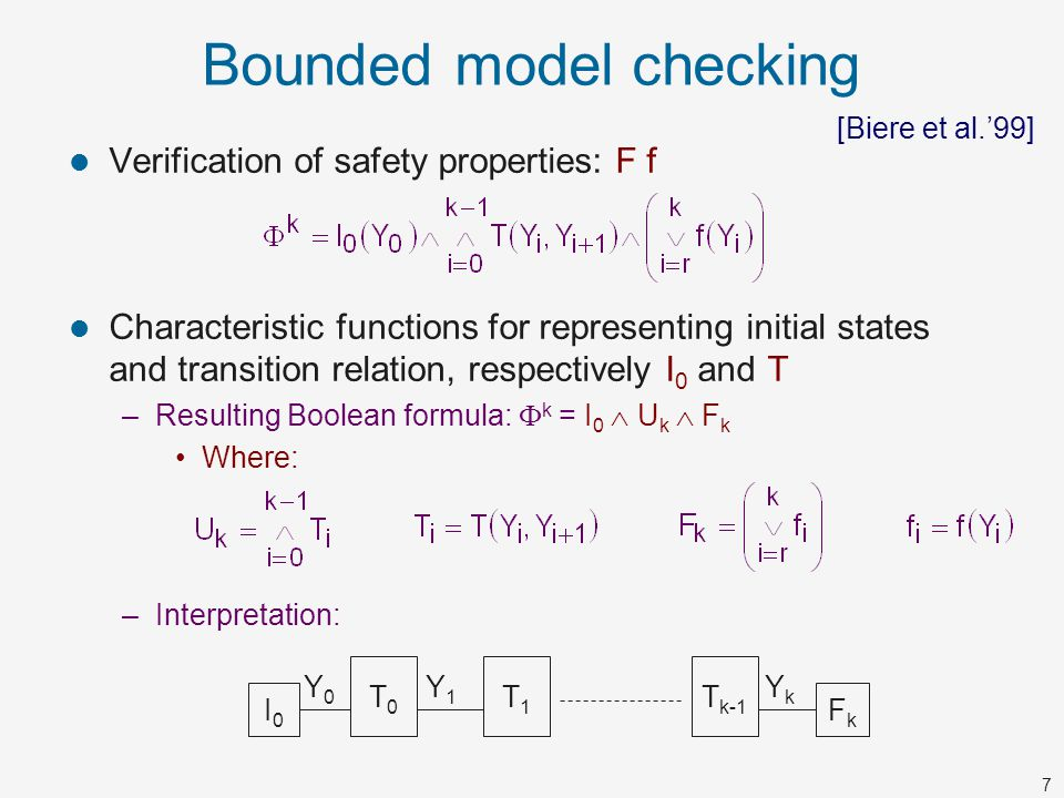 7 Bounded model checking Verification of safety properties: F f Characteristic functions for representing initial states and transition relation, resp