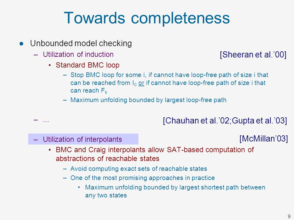 9 Towards completeness Unbounded model checking –Utilization of induction Standard BMC loop –Stop BMC loop for some i, if cannot have loop-free path o